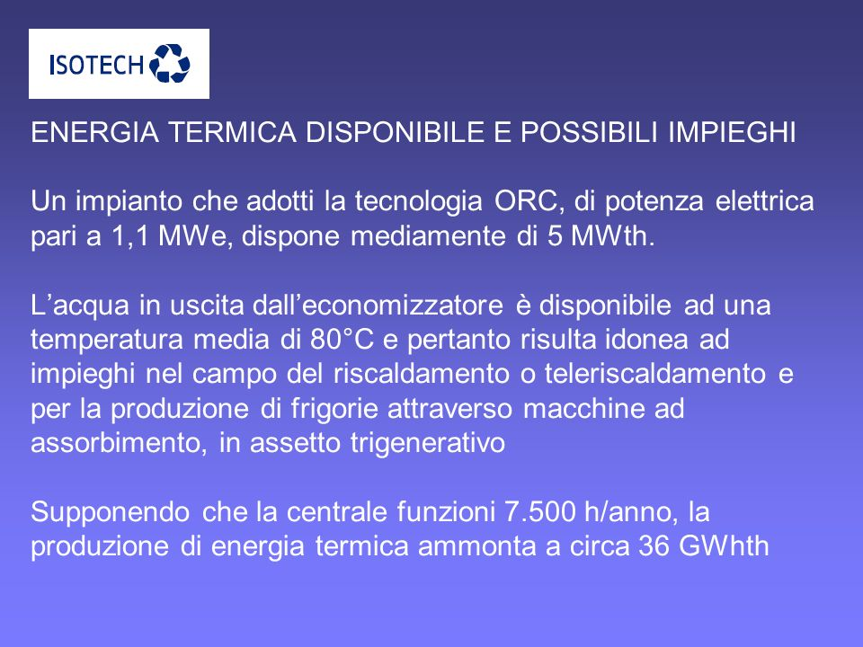 ENERGIA TERMICA DISPONIBILE E POSSIBILI IMPIEGHI Un impianto che adotti la tecnologia ORC, di potenza elettrica pari a 1,1 MWe, dispone mediamente di 5 MWth.