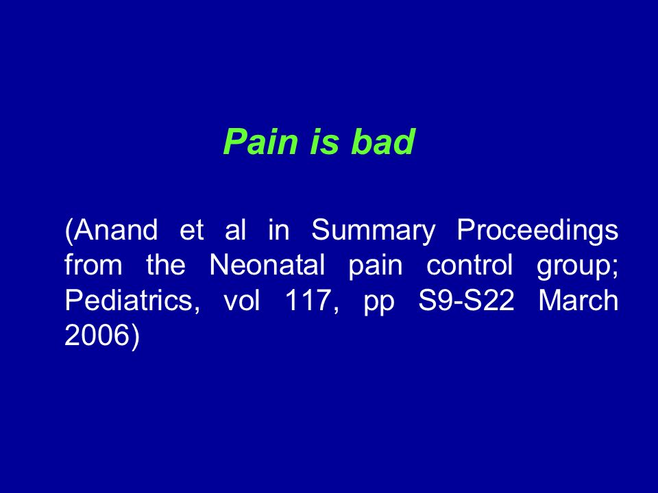 Pain is bad (Anand et al in Summary Proceedings from the Neonatal pain control group; Pediatrics, vol 117, pp S9-S22 March 2006)