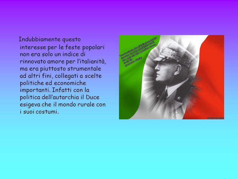 Indubbiamente questo interesse per le feste popolari non era solo un indice di rinnovato amore per l'italianità, ma era piuttosto strumentale ad altri fini, collegati a scelte politiche ed economiche importanti.