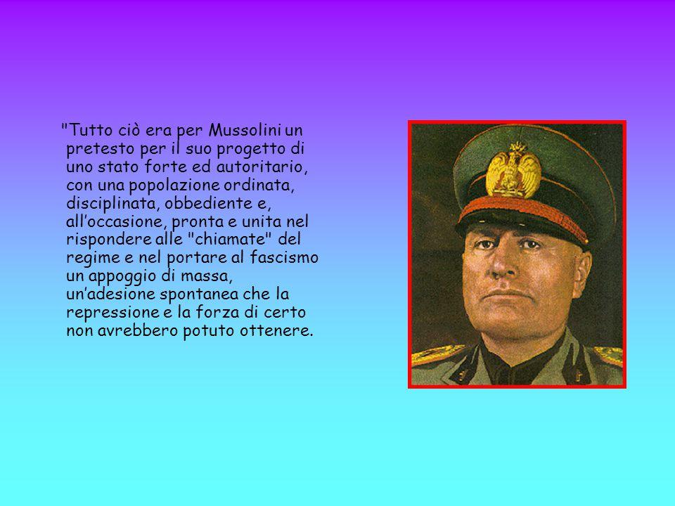 Tutto ciò era per Mussolini un pretesto per il suo progetto di uno stato forte ed autoritario, con una popolazione ordinata, disciplinata, obbediente e, all'occasione, pronta e unita nel rispondere alle chiamate del regime e nel portare al fascismo un appoggio di massa, un'adesione spontanea che la repressione e la forza di certo non avrebbero potuto ottenere.