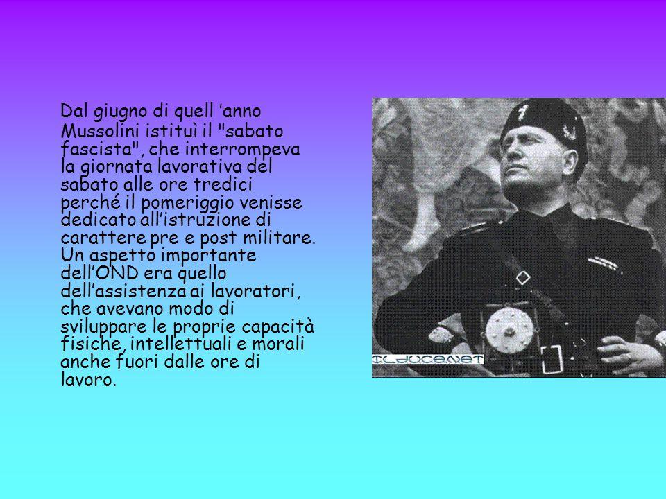 Dal giugno di quell 'anno Mussolini istituì il sabato fascista , che interrompeva la giornata lavorativa del sabato alle ore tredici perché il pomeriggio venisse dedicato all'istruzione di carattere pre e post militare.