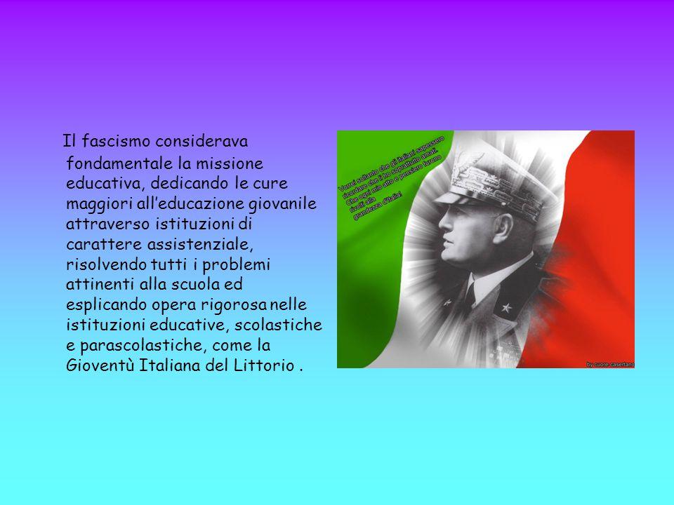 Il fascismo considerava fondamentale la missione educativa, dedicando le cure maggiori all'educazione giovanile attraverso istituzioni di carattere assistenziale, risolvendo tutti i problemi attinenti alla scuola ed esplicando opera rigorosa nelle istituzioni educative, scolastiche e parascolastiche, come la Gioventù Italiana del Littorio .