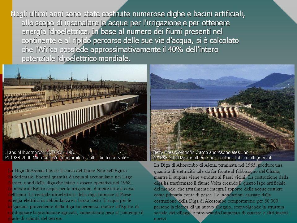 Negli ultimi anni sono state costruite numerose dighe e bacini artificiali, allo scopo di incanalare le acque per l irrigazione e per ottenere energia idroelettrica. In base al numero dei fiumi presenti nel continente e al ripido percorso delle sue vie d acqua, si è calcolato che l Africa possiede approssimativamente il 40% dell intero potenziale idroelettrico mondiale.