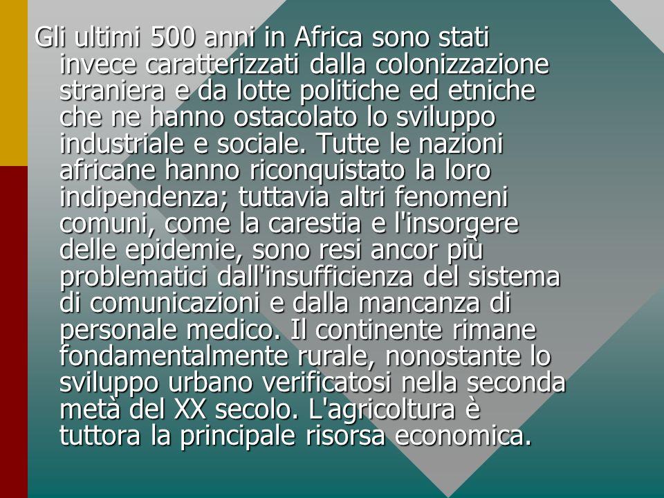 Gli ultimi 500 anni in Africa sono stati invece caratterizzati dalla colonizzazione straniera e da lotte politiche ed etniche che ne hanno ostacolato lo sviluppo industriale e sociale.