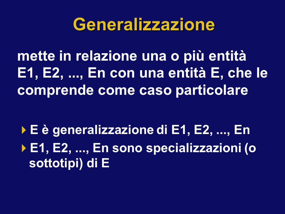 Generalizzazione mette in relazione una o più entità E1, E2, ..., En con una entità E, che le comprende come caso particolare.