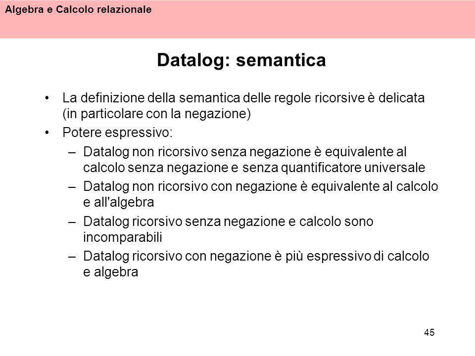 Datalog: semantica La definizione della semantica delle regole ricorsive è delicata (in particolare con la negazione)