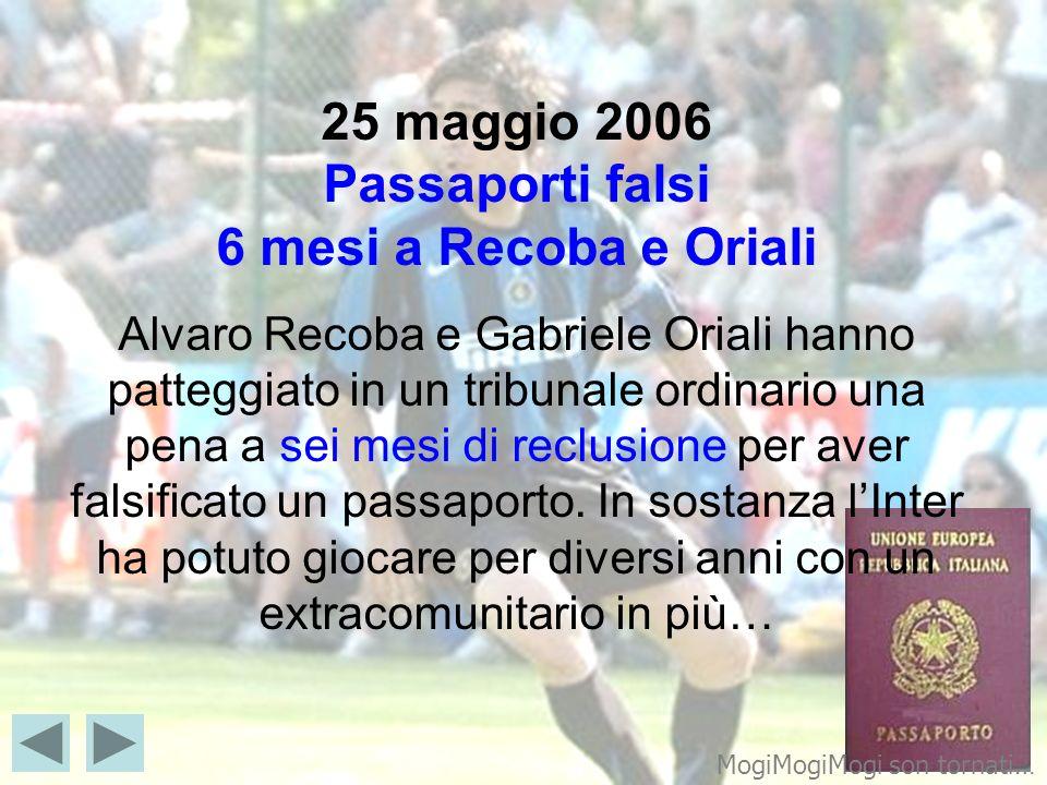 25 maggio 2006 Passaporti falsi 6 mesi a Recoba e Oriali Alvaro Recoba e Gabriele Oriali hanno patteggiato in un tribunale ordinario una pena a sei mesi di reclusione per aver falsificato un passaporto. In sostanza l'Inter ha potuto giocare per diversi anni con un extracomunitario in più…