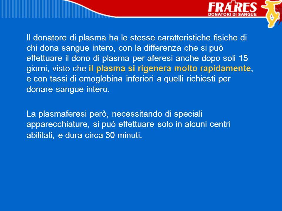 Il donatore di plasma ha le stesse caratteristiche fisiche di chi dona sangue intero, con la differenza che si può effettuare il dono di plasma per aferesi anche dopo soli 15 giorni, visto che il plasma si rigenera molto rapidamente, e con tassi di emoglobina inferiori a quelli richiesti per donare sangue intero.