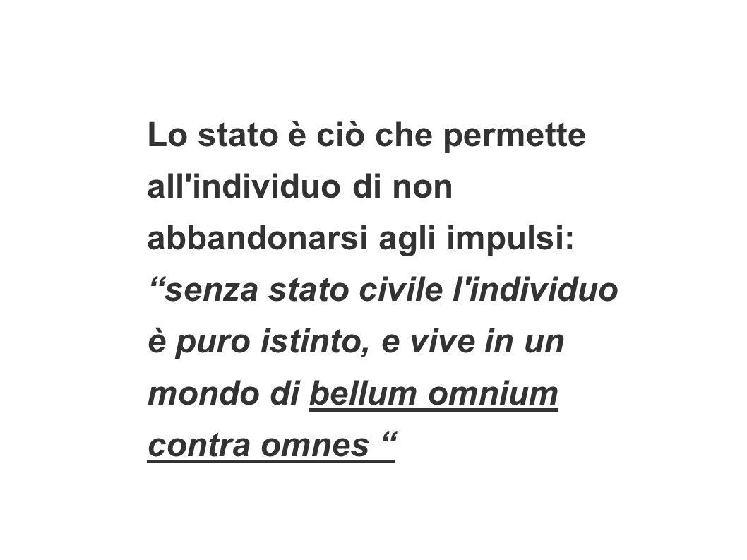 Lo stato è ciò che permette all individuo di non abbandonarsi agli impulsi: senza stato civile l individuo è puro istinto, e vive in un mondo di bellum omnium contra omnes