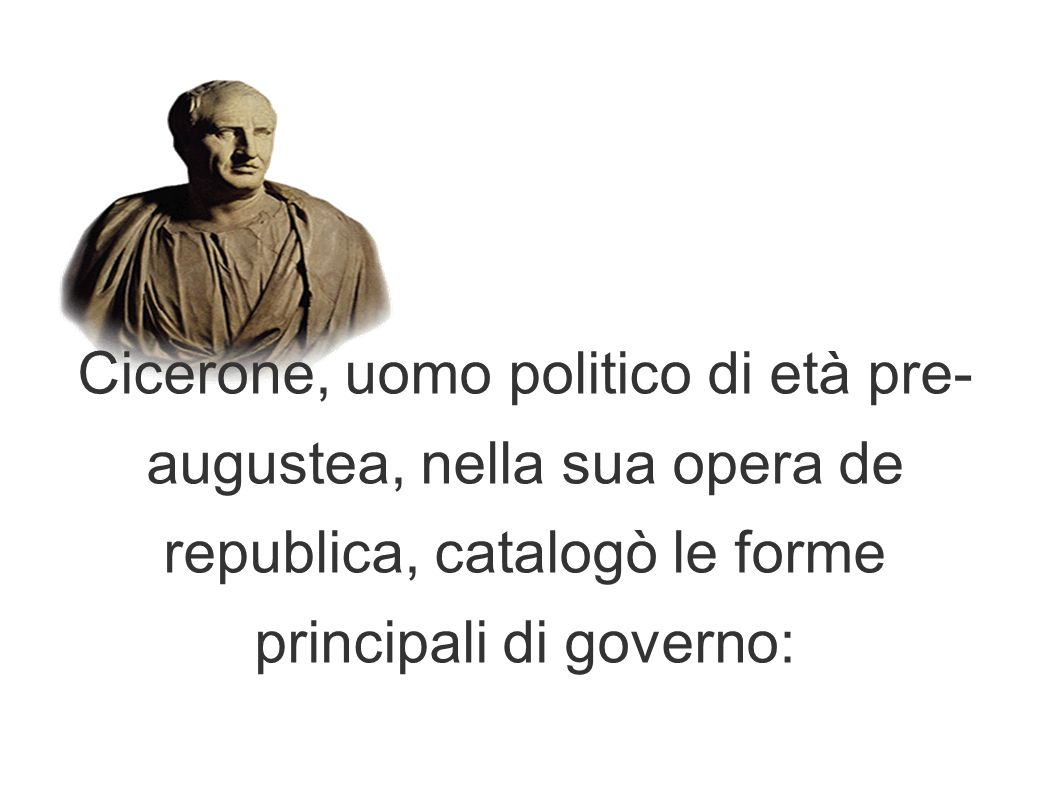 Cicerone, uomo politico di età pre-augustea, nella sua opera de republica, catalogò le forme principali di governo: