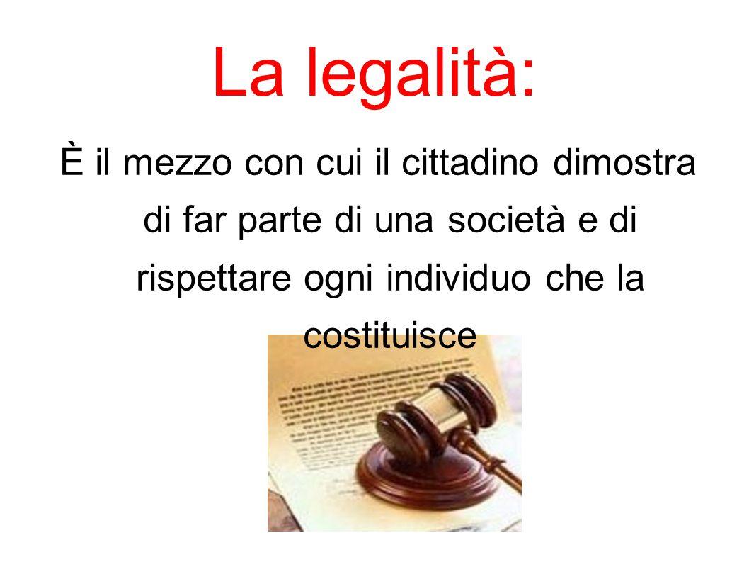 La legalità: È il mezzo con cui il cittadino dimostra di far parte di una società e di rispettare ogni individuo che la costituisce.