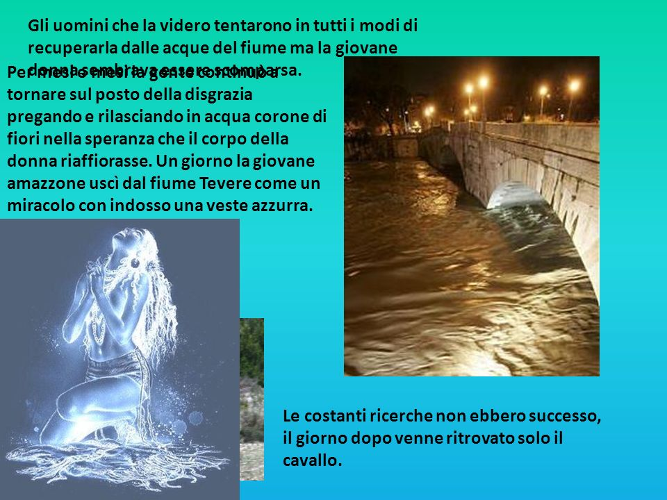 Gli uomini che la videro tentarono in tutti i modi di recuperarla dalle acque del fiume ma la giovane donna sembrava essere scomparsa.