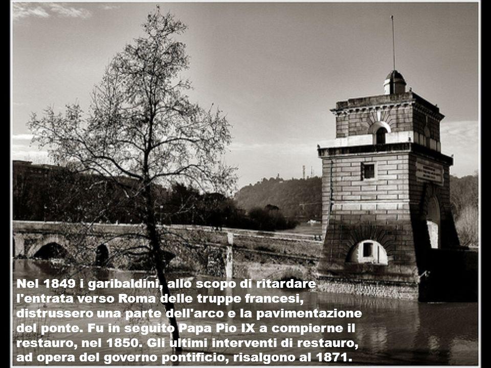 Nel 1849 i garibaldini, allo scopo di ritardare l entrata verso Roma delle truppe francesi, distrussero una parte dell arco e la pavimentazione del ponte.