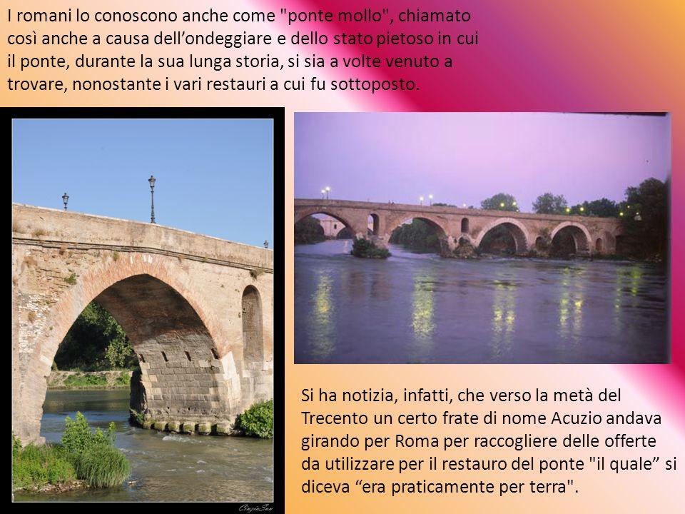 I romani lo conoscono anche come ponte mollo , chiamato così anche a causa dell'ondeggiare e dello stato pietoso in cui il ponte, durante la sua lunga storia, si sia a volte venuto a trovare, nonostante i vari restauri a cui fu sottoposto.