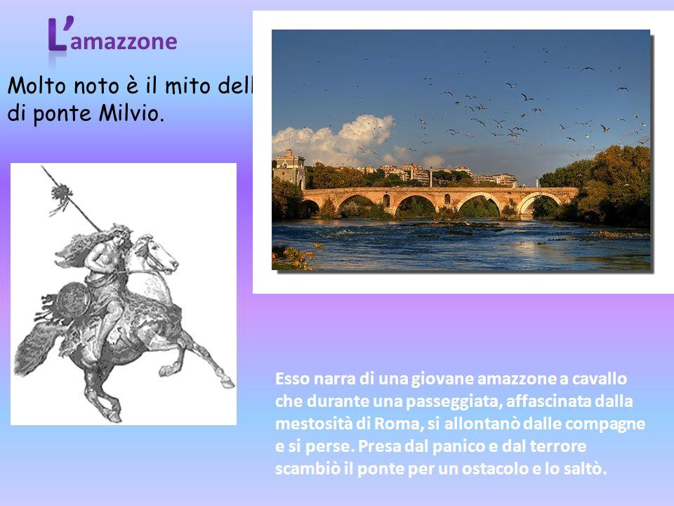 L' amazzone Molto noto è il mito dell amazzone di ponte Milvio.