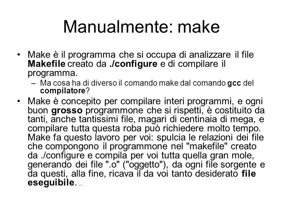 Manualmente: make Make è il programma che si occupa di analizzare il file Makefile creato da ./configure e di compilare il programma.