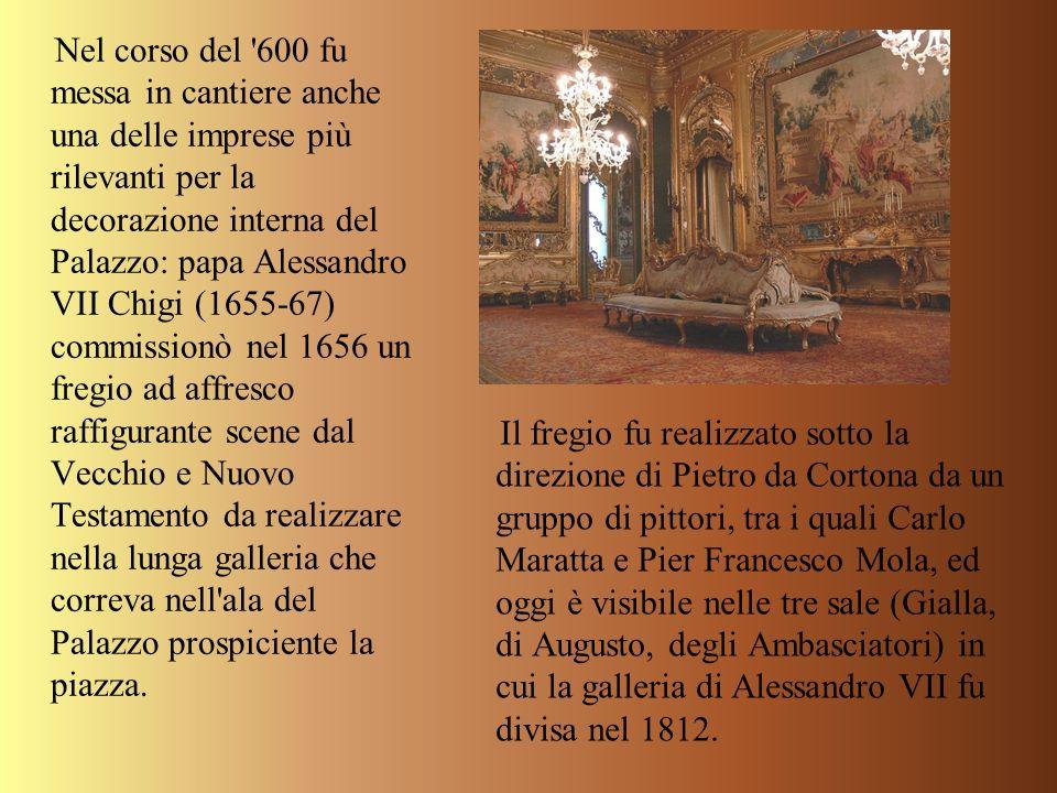 Nel corso del 600 fu messa in cantiere anche una delle imprese più rilevanti per la decorazione interna del Palazzo: papa Alessandro VII Chigi (1655-67) commissionò nel 1656 un fregio ad affresco raffigurante scene dal Vecchio e Nuovo Testamento da realizzare nella lunga galleria che correva nell ala del Palazzo prospiciente la piazza.