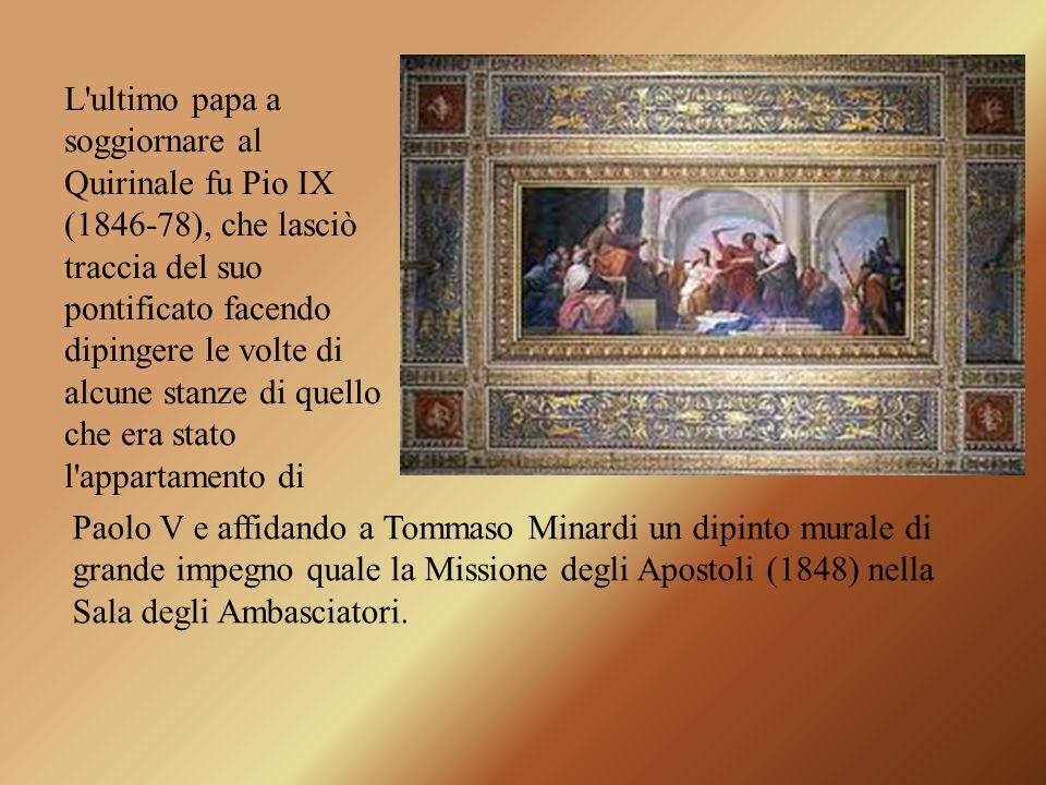 L ultimo papa a soggiornare al Quirinale fu Pio IX (1846-78), che lasciò traccia del suo pontificato facendo dipingere le volte di alcune stanze di quello che era stato l appartamento di