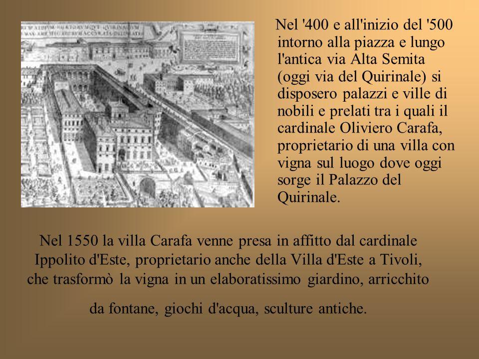 Nel 400 e all inizio del 500 intorno alla piazza e lungo l antica via Alta Semita (oggi via del Quirinale) si disposero palazzi e ville di nobili e prelati tra i quali il cardinale Oliviero Carafa, proprietario di una villa con vigna sul luogo dove oggi sorge il Palazzo del Quirinale.