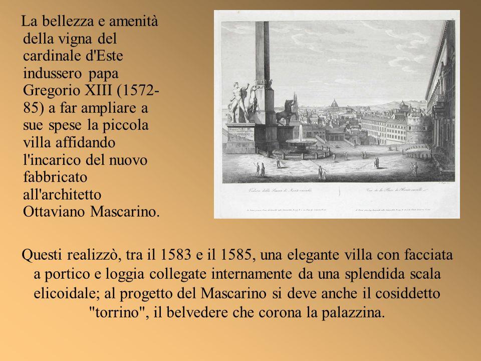 La bellezza e amenità della vigna del cardinale d Este indussero papa Gregorio XIII (1572-85) a far ampliare a sue spese la piccola villa affidando l incarico del nuovo fabbricato all architetto Ottaviano Mascarino.