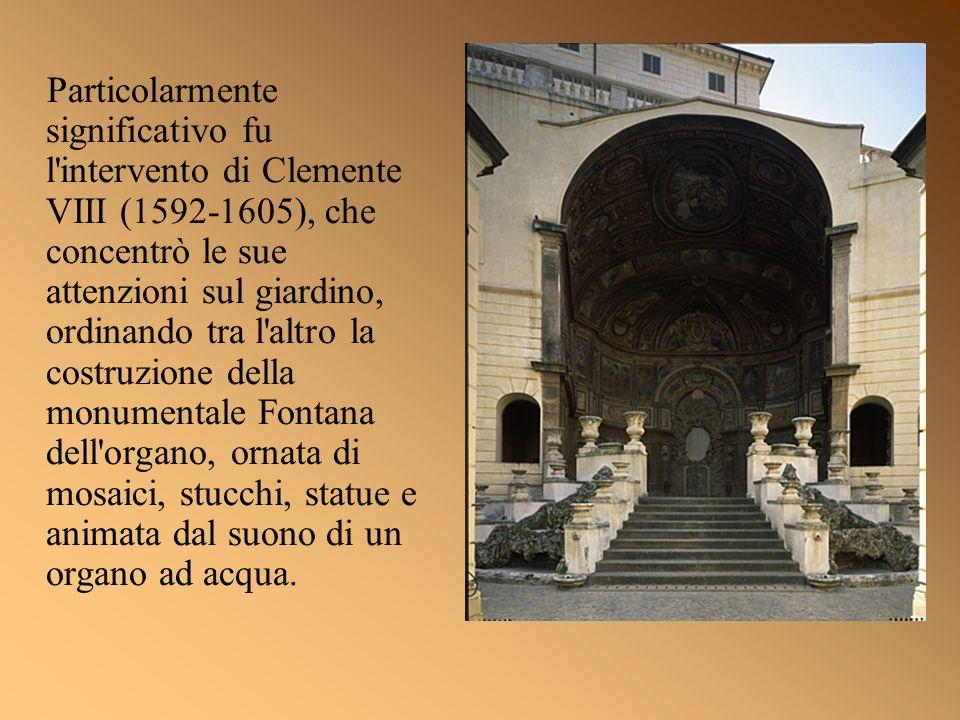Particolarmente significativo fu l intervento di Clemente VIII (1592-1605), che concentrò le sue attenzioni sul giardino, ordinando tra l altro la costruzione della monumentale Fontana dell organo, ornata di mosaici, stucchi, statue e animata dal suono di un organo ad acqua.