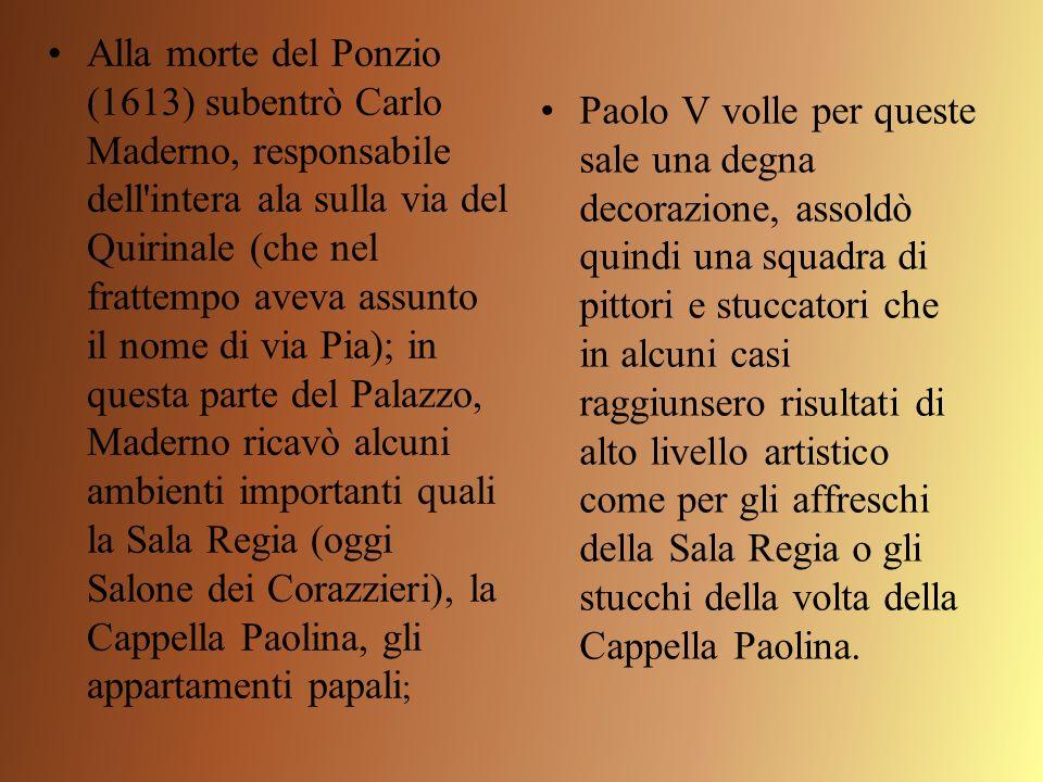 Alla morte del Ponzio (1613) subentrò Carlo Maderno, responsabile dell intera ala sulla via del Quirinale (che nel frattempo aveva assunto il nome di via Pia); in questa parte del Palazzo, Maderno ricavò alcuni ambienti importanti quali la Sala Regia (oggi Salone dei Corazzieri), la Cappella Paolina, gli appartamenti papali;