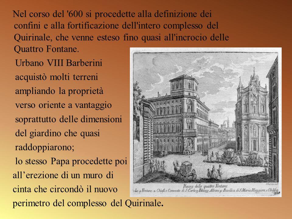 Nel corso del 600 si procedette alla definizione dei confini e alla fortificazione dell intero complesso del Quirinale, che venne esteso fino quasi all incrocio delle Quattro Fontane.