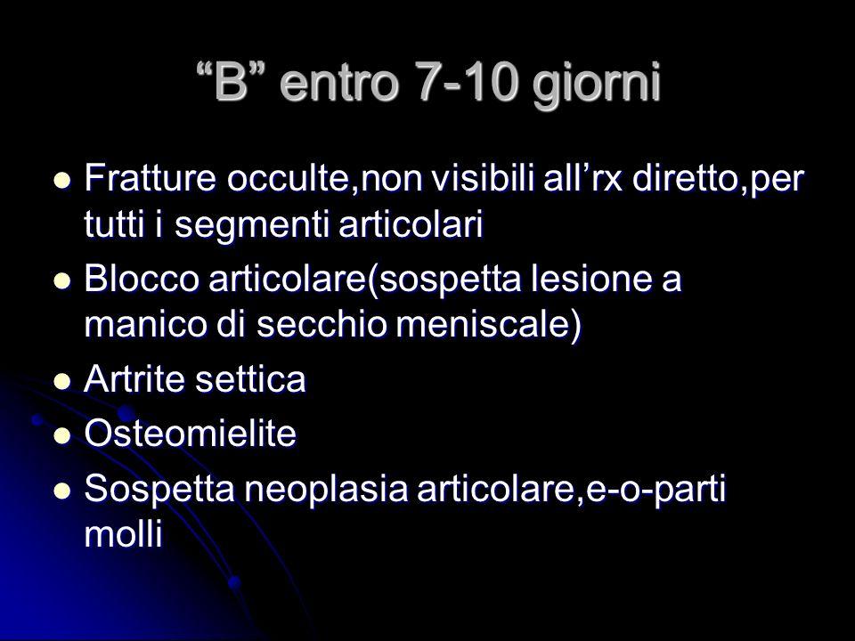 B entro 7-10 giorni Fratture occulte,non visibili all'rx diretto,per tutti i segmenti articolari.