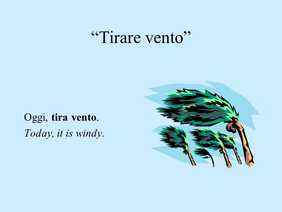 Tirare vento Oggi, tira vento. Today, it is windy.