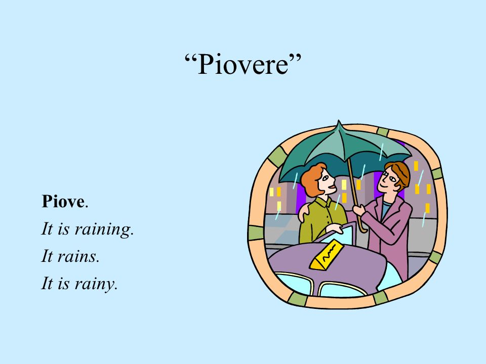 Piovere Piove. It is raining. It rains. It is rainy.
