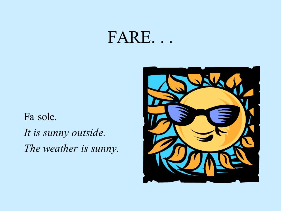 FARE. . . Fa sole. It is sunny outside. The weather is sunny.