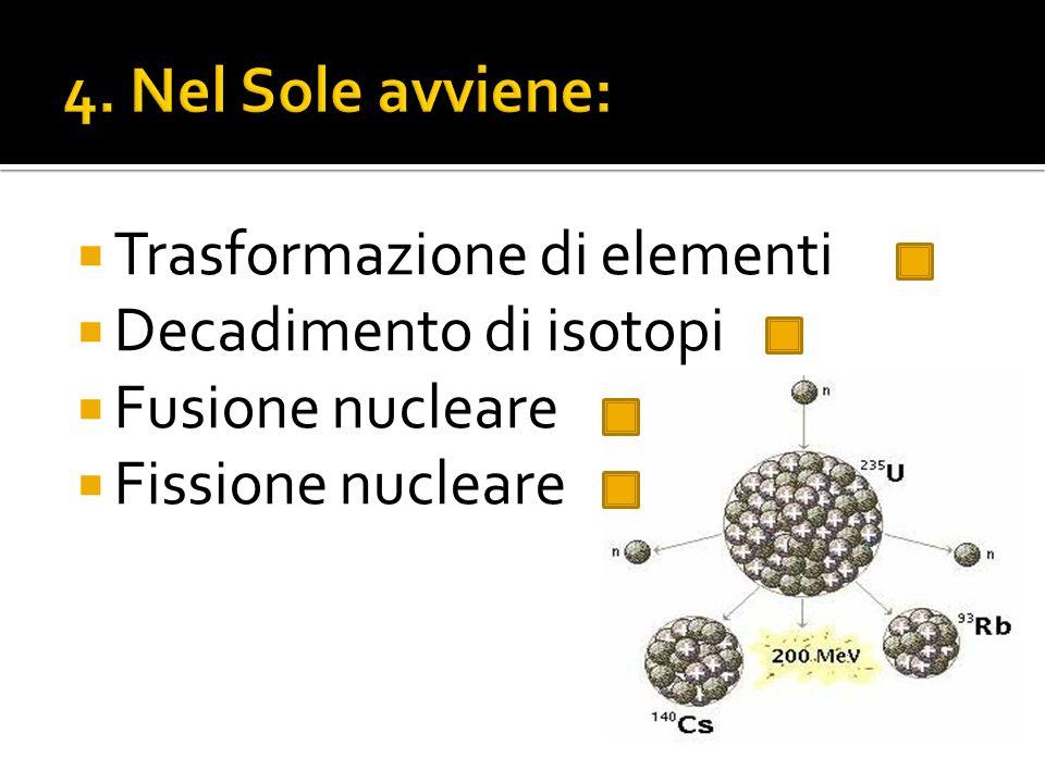 4. Nel Sole avviene: Trasformazione di elementi Decadimento di isotopi