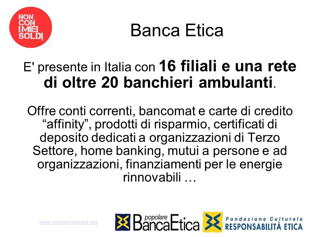 Banca EticaE presente in Italia con 16 filiali e una rete di oltre 20 banchieri ambulanti.