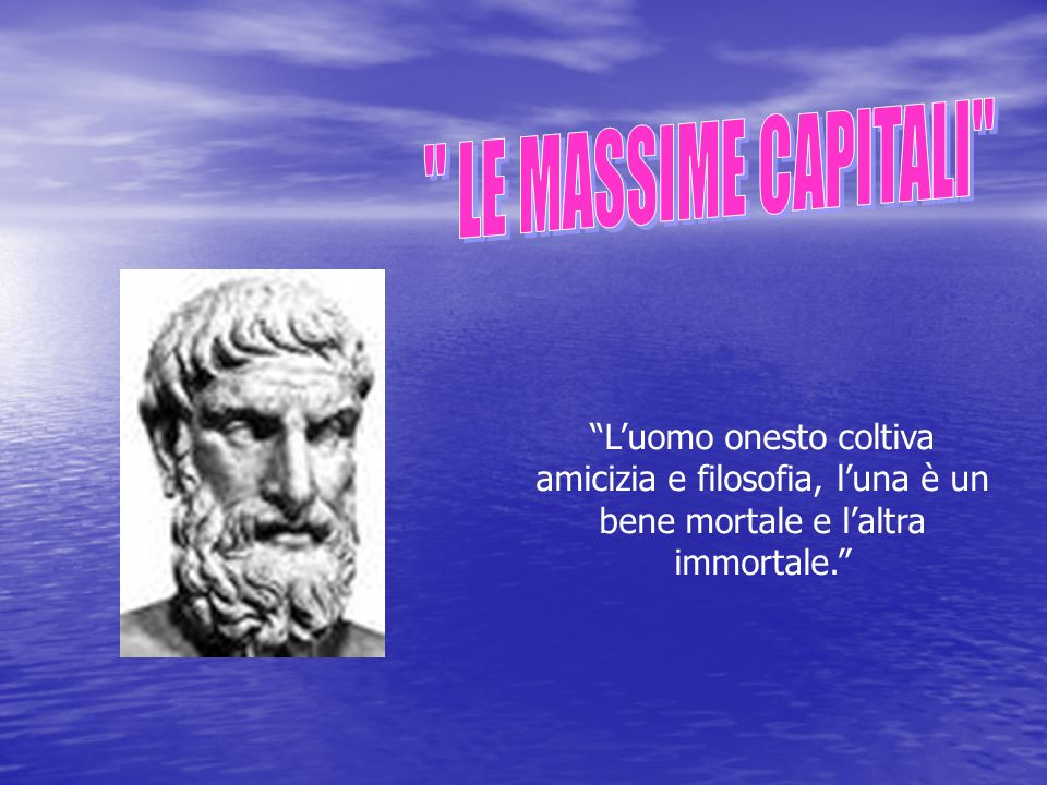 LE MASSIME CAPITALI L'uomo onesto coltiva amicizia e filosofia, l'una è un bene mortale e l'altra immortale.
