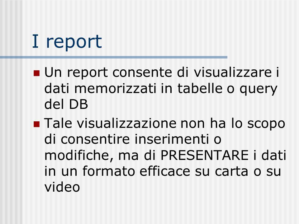 I report Un report consente di visualizzare i dati memorizzati in tabelle o query del DB.