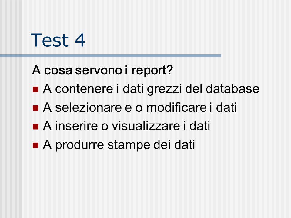 Test 4 A cosa servono i report A contenere i dati grezzi del database