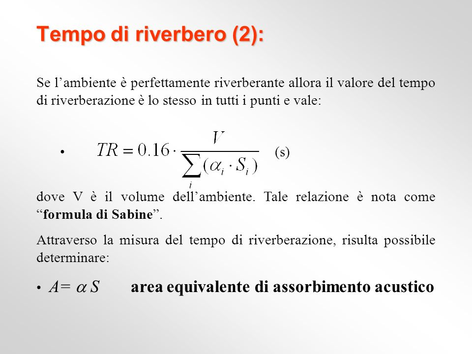 Tempo di riverbero (2): Se l'ambiente è perfettamente riverberante allora il valore del tempo di riverberazione è lo stesso in tutti i punti e vale: