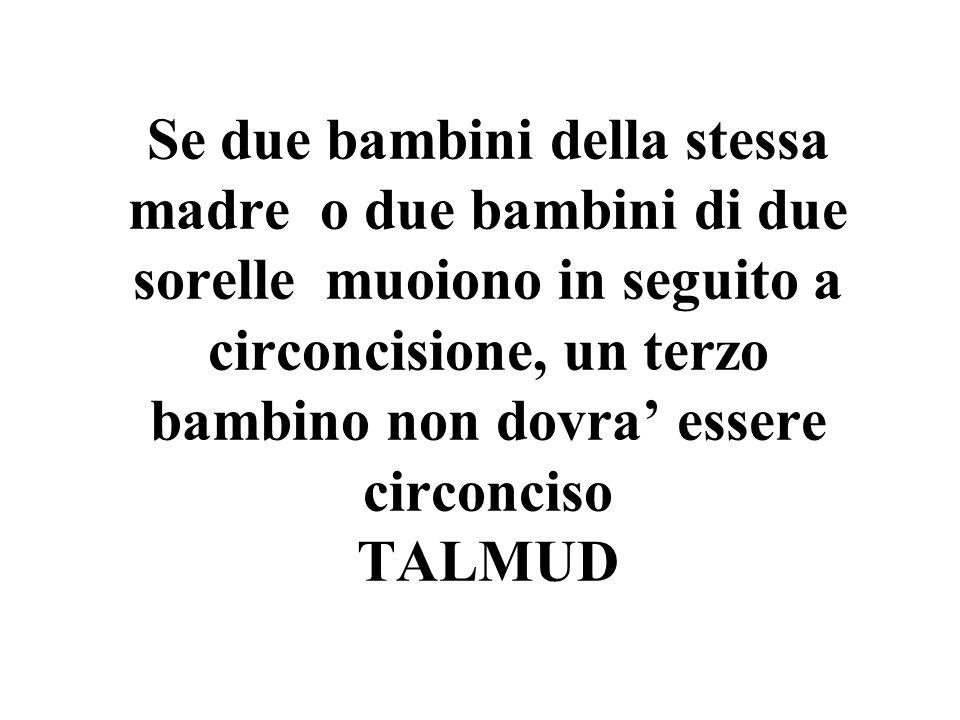Se due bambini della stessa madre o due bambini di due sorelle muoiono in seguito a circoncisione, un terzo bambino non dovra' essere circonciso TALMUD