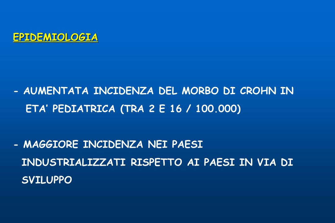 EPIDEMIOLOGIA - AUMENTATA INCIDENZA DEL MORBO DI CROHN IN. ETA' PEDIATRICA (TRA 2 E 16 / 100.000)