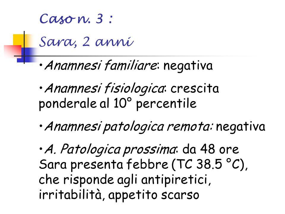 Caso n. 3 : Sara, 2 anni. Anamnesi familiare: negativa. Anamnesi fisiologica: crescita ponderale al 10° percentile.