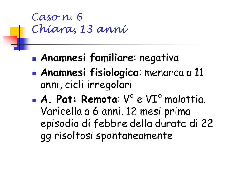 Caso n. 6 Chiara, 13 anni Anamnesi familiare: negativa. Anamnesi fisiologica: menarca a 11 anni, cicli irregolari.