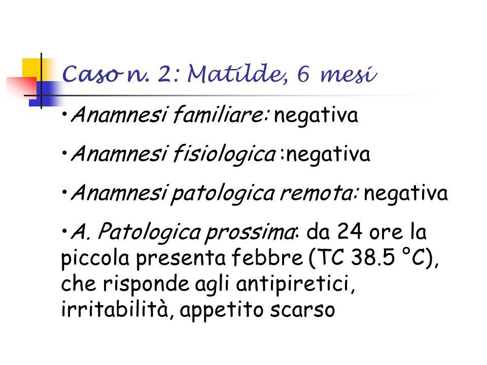 Caso n. 2: Matilde, 6 mesi Anamnesi familiare: negativa. Anamnesi fisiologica :negativa. Anamnesi patologica remota: negativa.