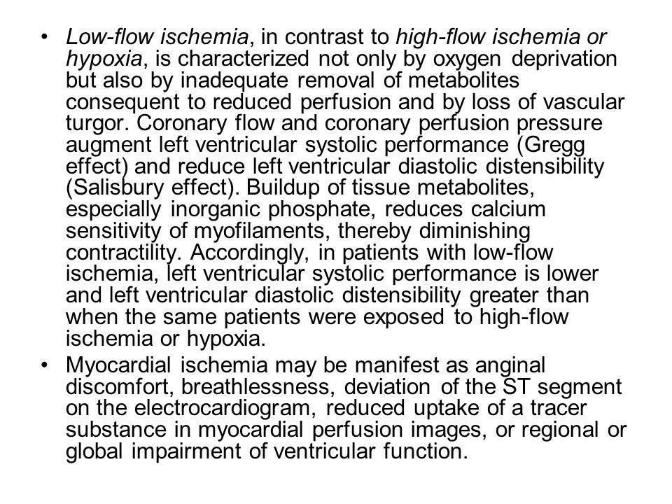 Low-flow ischemia, in contrast to high-flow ischemia or hypoxia, is characterized not only by oxygen deprivation but also by inadequate removal of metabolites consequent to reduced perfusion and by loss of vascular turgor. Coronary flow and coronary perfusion pressure augment left ventricular systolic performance (Gregg effect) and reduce left ventricular diastolic distensibility (Salisbury effect). Buildup of tissue metabolites, especially inorganic phosphate, reduces calcium sensitivity of myofilaments, thereby diminishing contractility. Accordingly, in patients with low-flow ischemia, left ventricular systolic performance is lower and left ventricular diastolic distensibility greater than when the same patients were exposed to high-flow ischemia or hypoxia.