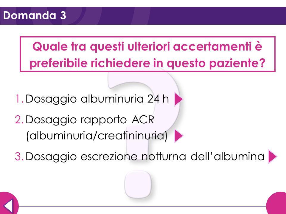 Domanda 3 Quale tra questi ulteriori accertamenti è preferibile richiedere in questo paziente Dosaggio albuminuria 24 h.