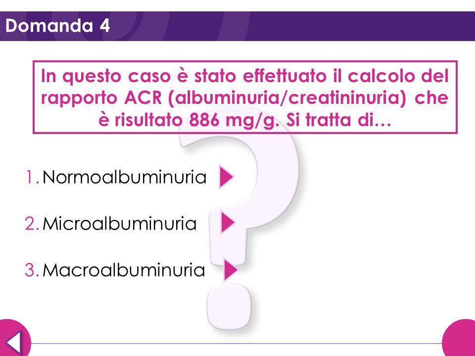Domanda 4 In questo caso è stato effettuato il calcolo del rapporto ACR (albuminuria/creatininuria) che è risultato 886 mg/g. Si tratta di…