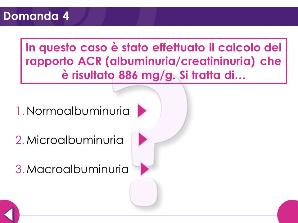 Domanda 4In questo caso è stato effettuato il calcolo del rapporto ACR (albuminuria/creatininuria) che è risultato 886 mg/g. Si tratta di…