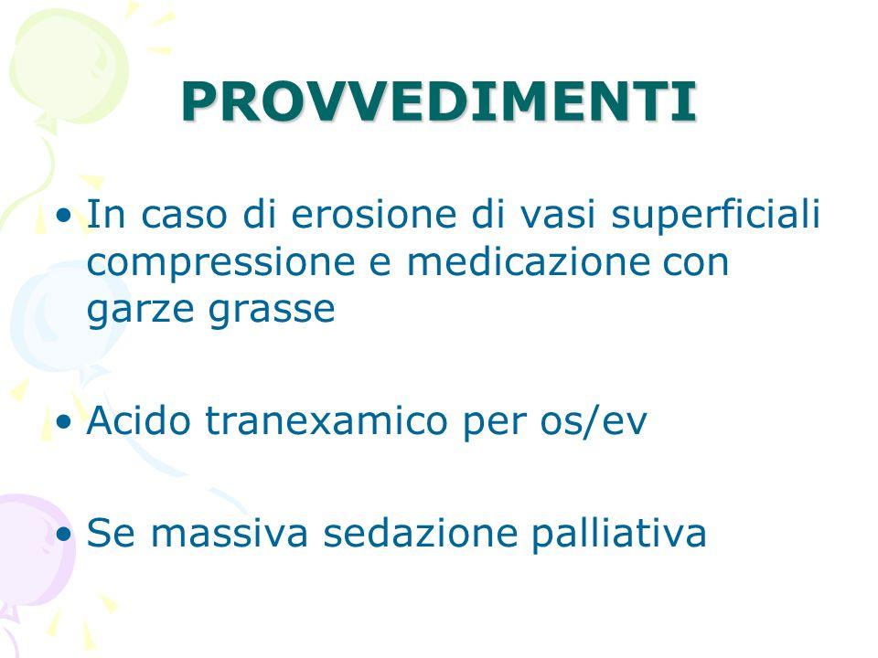 PROVVEDIMENTI In caso di erosione di vasi superficiali compressione e medicazione con garze grasse.
