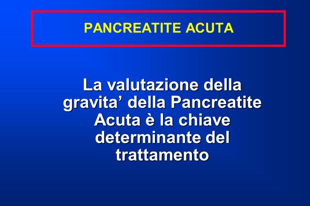 PANCREATITE ACUTA La valutazione della gravita' della Pancreatite Acuta è la chiave determinante del trattamento.