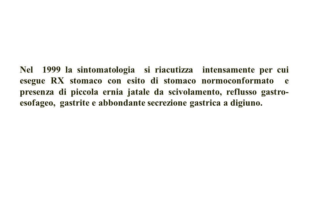 Nel 1999 la sintomatologia si riacutizza intensamente per cui esegue RX stomaco con esito di stomaco normoconformato e presenza di piccola ernia jatale da scivolamento, reflusso gastro-esofageo, gastrite e abbondante secrezione gastrica a digiuno.