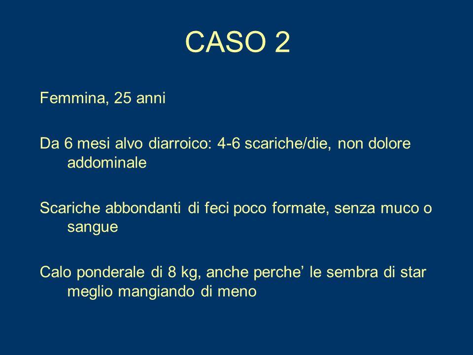 CASO 2 Femmina, 25 anni. Da 6 mesi alvo diarroico: 4-6 scariche/die, non dolore addominale.